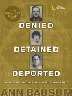 Denied, detained, deported : stories from the dark side of American immigration / Ann Bausum with a poem foreword by Naomi Shihab Nye.