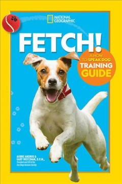 Fetch! : a how to speak dog training guide / Aubre Andrus & Gary Weitzman, D.V.M.