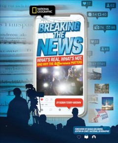 Breaking the news : what's real, what's not, and why the difference matters / Robin Terry Brown ; foreword by Susan Goldberg, editor in chief, National Geographic.