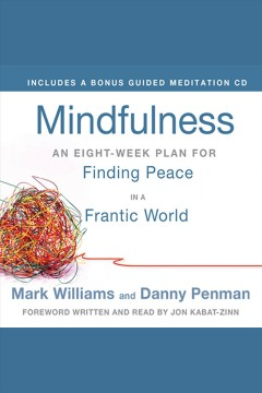 Mindfulness : an eight-week plan for finding peace in a frantic world / Mark Williams and Danny Penman ; foreword written and read by Jon Kabat-Zinn.