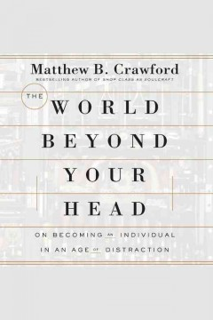 The world beyond your head : on becoming an individual in an age of distraction / Matthew B. Crawford.
