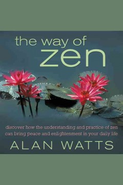 The way of Zen : discover how the understanding and practice of Zen can bring peace and enlightenment in your daily life / Alan Watts.