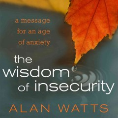 The wisdom of insecurity : a message for an age of anxiety / Alan Watts.