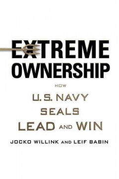 Extreme Ownership : How U.S. Navy SEALs Lead and Win / Jocko Willink and Leif Babin.