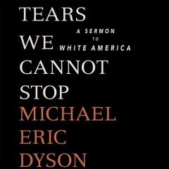 Tears we cannot stop : a sermon to white America / Michael Eric Dyson.