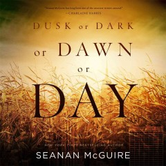 Dusk or dark or dawn or day /  Seanan McGuire. - Seanan McGuire.