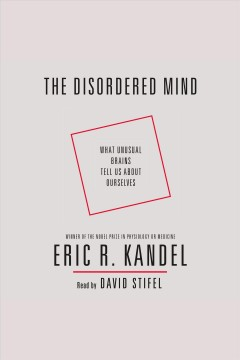 The Disordered Mind : What Unusual Brains Tell Us About Ourselves / Eric R. Kandel.