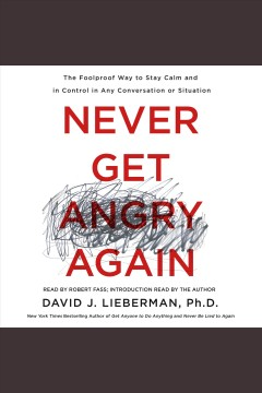 Never get angry again : the foolproof way to stay calm and in control in any conversation or situation / David J. Lieberman, Ph. D.