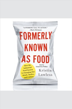 Formerly known as food : how the industrial food system is changing our minds, bodies, and culture / Kristin Lawless.