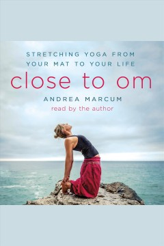 Close to Om : stretching yoga from your mat to your life / Andrea Marcum.