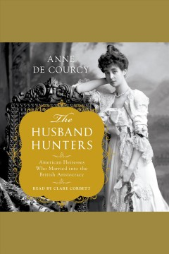 The husband hunters : American heiresses who married into the British aristocracy / Anne de Courcy.