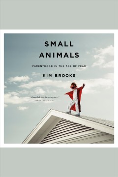 Small Animals : Parenthood in the Age of Fear / Kim Brooks.
