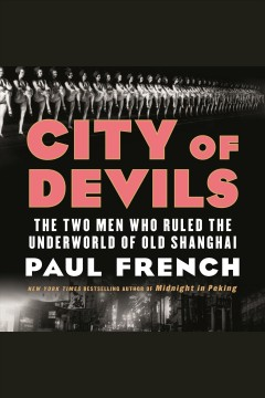 City of devils : the two men who ruled the underworld of old Shanghai / Paul French.
