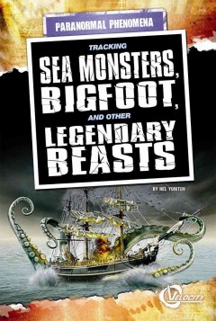 Tracking sea monsters, bigfoot, and other legendary beasts /  by Nel Yomtov.