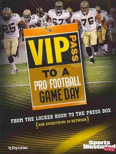 VIP pass to a pro football game day : from the locker room to the press box (and everything in between) / by Clay Latimer.
