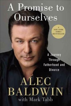 A promise to ourselves : a journey through fatherhood and divorce / Alec Baldwin.