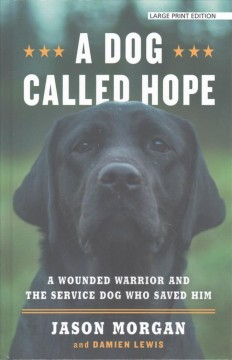 A dog called hope : a wounded warrior and the service dog who saved him / by Jason Morgan and Damien Lewis.