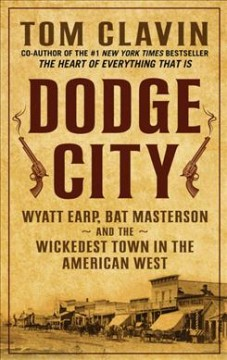 Dodge City : Wyatt Earp, Bat Masterson, and the wickedest town in the American West / by Tom Clavin. - by Tom Clavin.