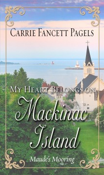 My heart belongs on Mackinac Island : Maude's mooring / Carrie Fancett Pagels.