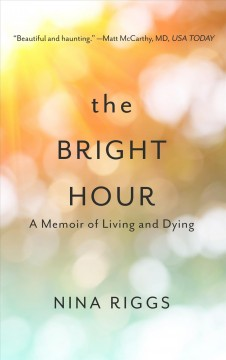 The bright hour : a memoir of living and dying / by Nina Riggs.