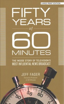 Fifty years of 60 minutes : the inside story of television's most influential news broadcast / Jeff Fager. - Jeff Fager.