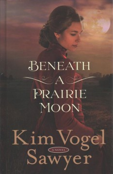Beneath a prairie moon /  by Kim Vogel Sawyer. - by Kim Vogel Sawyer.