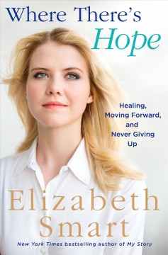 Where there's hope : healing, moving forward, and never giving up / Elizabeth Smart. - Elizabeth Smart.