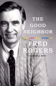 The good neighbor : the life and work of Fred Rogers / Maxwell King. - Maxwell King.
