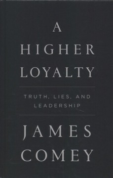 A higher loyalty : truth, lies, and leadership / by James Comey. - by James Comey.