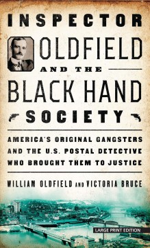 Inspector Oldfield and the Black Hand Society : America's original gangsters and the U.S. Postal detective who brought them to justice / William Oldfield and Victoria Bruce. - William Oldfield and Victoria Bruce.