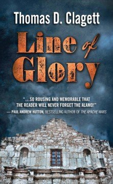 Line of glory : a novel of the Alamo / by Thomas D. Clagett.