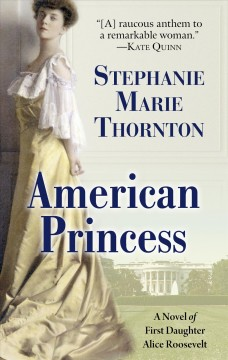 American princess : a novel of first daughter Alice Roosevelt / by Stephanie Marie Thornton. - by Stephanie Marie Thornton.