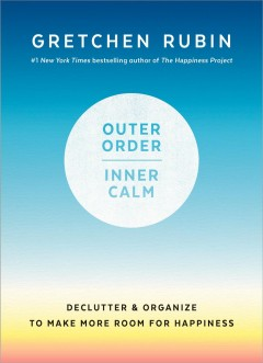 Outer order, inner calm : declutter & organize to make more room for happiness / Gretchen Rubin.