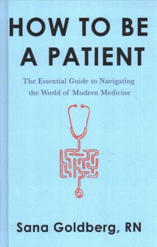 How to be a patient : the essential guide to navigating the world of modern medicine / Sana Goldberg, RN.