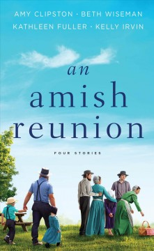 An Amish reunion : four stories / by Amy Clipston, Beth Wiseman, Kathleen Fuller, Kelly Irvin. - by Amy Clipston, Beth Wiseman, Kathleen Fuller, Kelly Irvin.