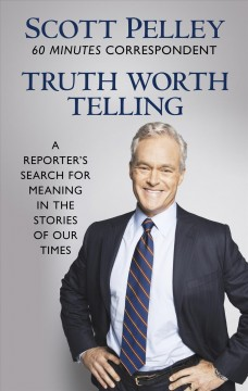 Truth worth telling : a reporter's search for meaning in the stories of our times / Scott Pelley. - Scott Pelley.