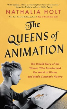 The queens of animation : the untold story of the women who transformed the world of Disney and made cinematic history / Nathalia Holt. - Nathalia Holt.