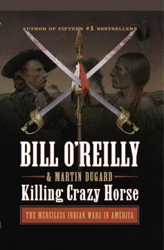 Killing Crazy Horse : the merciless Indian wars in America / Bill O'Reilly and Martin Dugard.