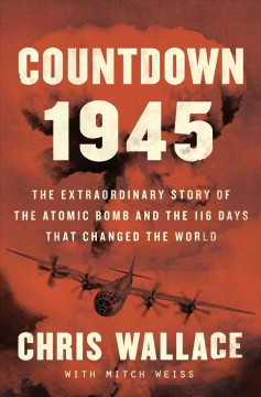 Countdown 1945 : the extraordinary story of the atomic bomb and the 116 days that changed the world / Chris Wallace with Mitch Weiss.