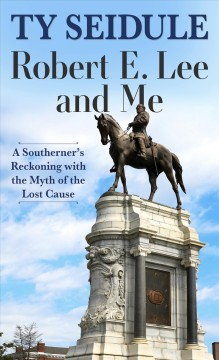 Robert E. Lee and me : a Southerner's reckoning with the myth of the lost cause / Ty Seidule. - Ty Seidule.