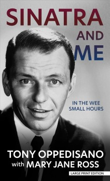 Sinatra and me : in the wee small hours / Tony Oppedisano, with Mary Jane Ross. - Tony Oppedisano, with Mary Jane Ross.
