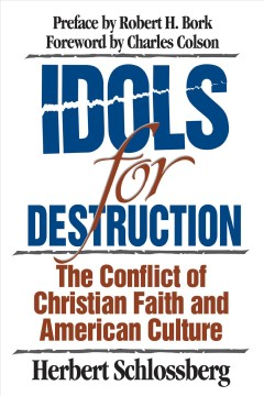 Idols for destruction : the conflict of Christian faith and American culture / Herbert Schlossberg ; preface by Robert H. Bork ; foreword by Charles Colson.