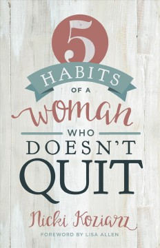 5 habits of a woman who doesn't quit /  Nicki Koziarz ; foreword by Lisa Allen.