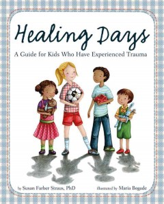 Healing days : a guide for kids who have experienced trauma / by Susan Farber Straus, PhD ; illustrated by Maria Bogade.