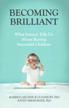 Becoming brilliant : what science tells us about raising successful children / Roberta Michnick Golinkoff, PhD, Kathy Hirsh-Pasek, PhD. - Roberta Michnick Golinkoff, PhD, Kathy Hirsh-Pasek, PhD.