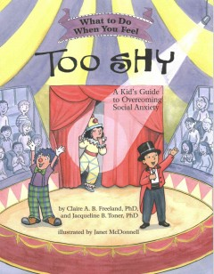 What to do when you feel too shy : a kid's guide to overcoming social anxiety / by Claire A.B. Freeland, PhD, and Jacqueline B. Toner, PhD ; illustrated by Janet McDonnell.