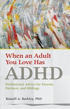 When an adult you love has ADHD : professional advice for parents, partners, and siblings / Russell A. Barkley, PhD.