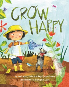 Grow happy /  by Jon Lasser, PhD, and Sage Foster-Lasser ; illustrated by Christopher Lyles.