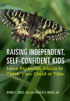 Raising independent, self-confident kids : nine essential skills to teach your child or teen / Wendy L. Moss, PhD and Donald A. Moses, MD.