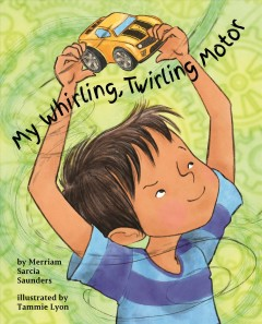 My whirling, twirling motor /  by Merriam Sarcia Saunders, LMFT ; illustrated by Tammie Lyon.